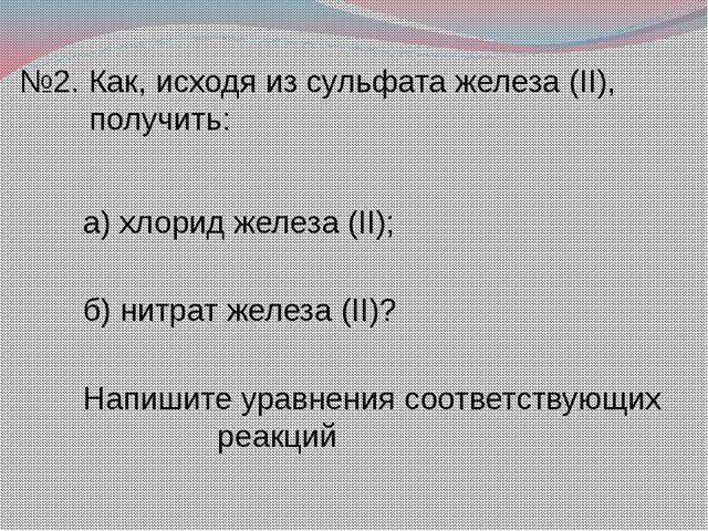 №2. Как, исходя из сульфата железа (II), получить: а) хлорид железа (II); б)...
