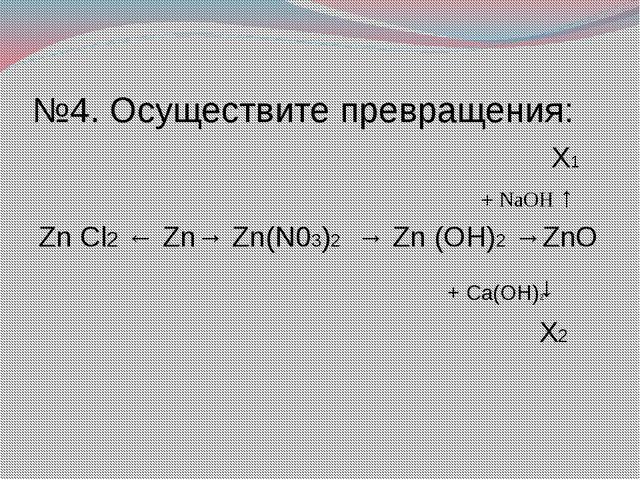 №4. Осуществите превращения: X1 + NaOH ↑ Zn Cl2 ← Zn→ Zn(N03)2 → Zn (OH)2 →Zn...