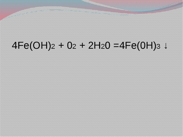 4Fe(OH)2 + 02 + 2H20 =4Fe(0H)3 ↓
