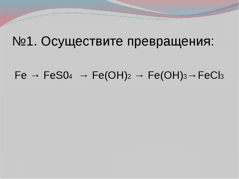 №1. Осуществите превращения: Fe → FeS04 → Fe(OH)2 → Fe(OH)3→FeCl3