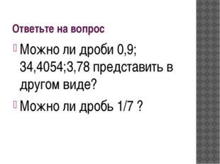 Ответьте на вопрос Можно ли дроби 0,9; 34,4054;3,78 представить в другом виде