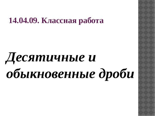 14.04.09. Классная работа Десятичные и обыкновенные дроби