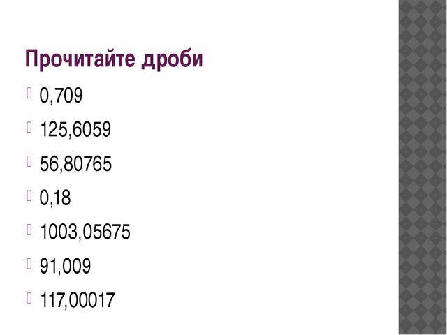 Прочитайте дроби 0,709 125,6059 56,80765 0,18 1003,05675 91,009 117,00017