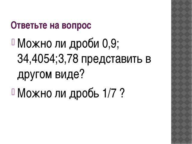 Ответьте на вопрос Можно ли дроби 0,9; 34,4054;3,78 представить в другом виде...