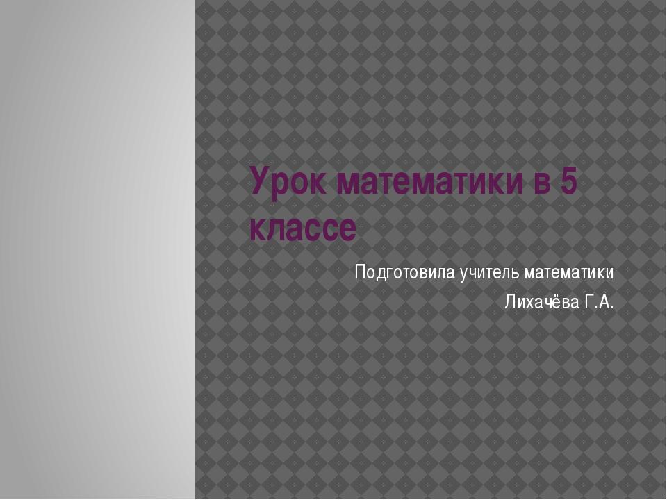 Урок математики в 5 классе Подготовила учитель математики Лихачёва Г.А.