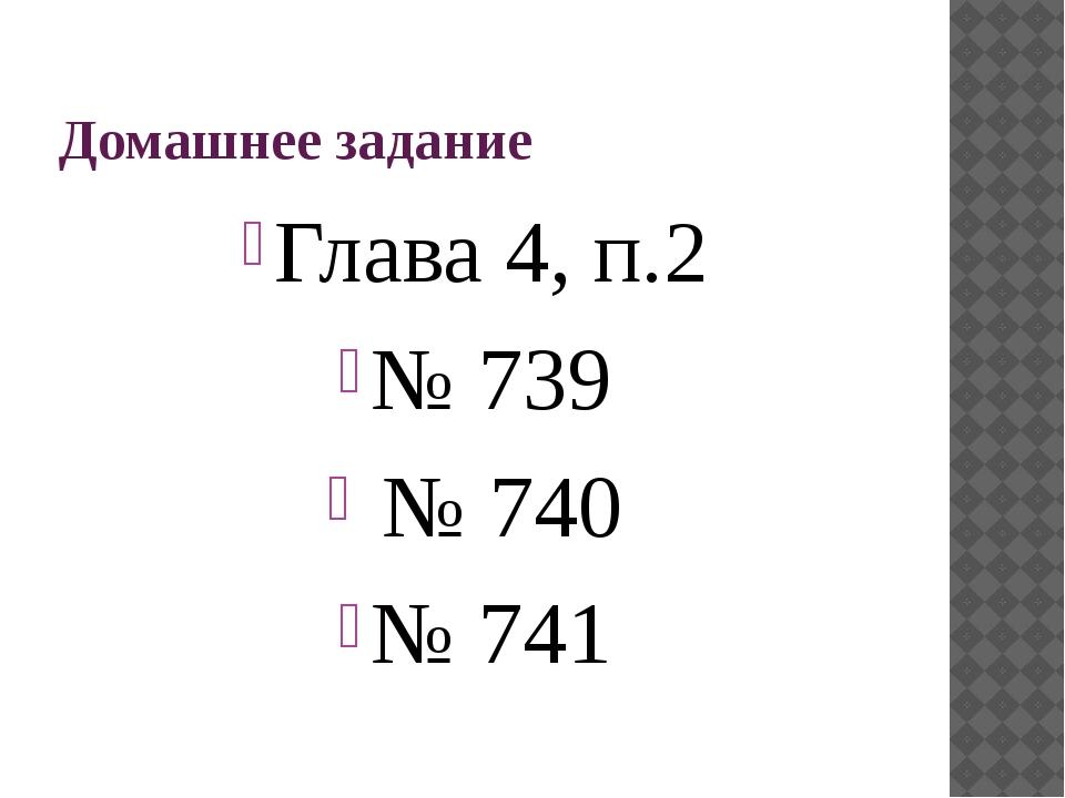 Домашнее задание Глава 4, п.2 № 739 № 740 № 741