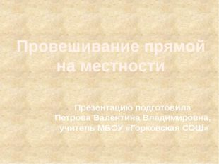 Провешивание прямой на местности Презентацию подготовила Петрова Валентина Вл