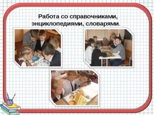 Работа со справочниками, энциклопедиями, словарями.