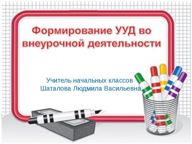 Учитель начальных классов Шаталова Людмила Васильевна