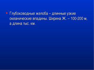 Глубоководные желоба – длинные узкие океанические впадины. Ширина Ж. – 100-20