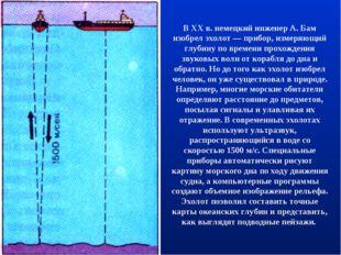 В XX в. немецкий инженер А. Бам изобрел эхолот — прибор, измеряющий глубину п
