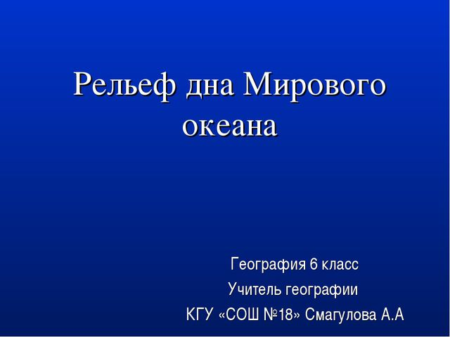 Рельеф дна Мирового океана География 6 класс Учитель географии КГУ «СОШ №18»...