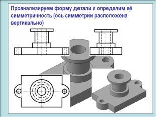 Проанализируем форму детали и определим её симметричность (ось симметрии расп