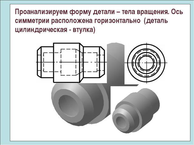 Проанализируем форму детали – тела вращения. Ось симметрии расположена горизо...