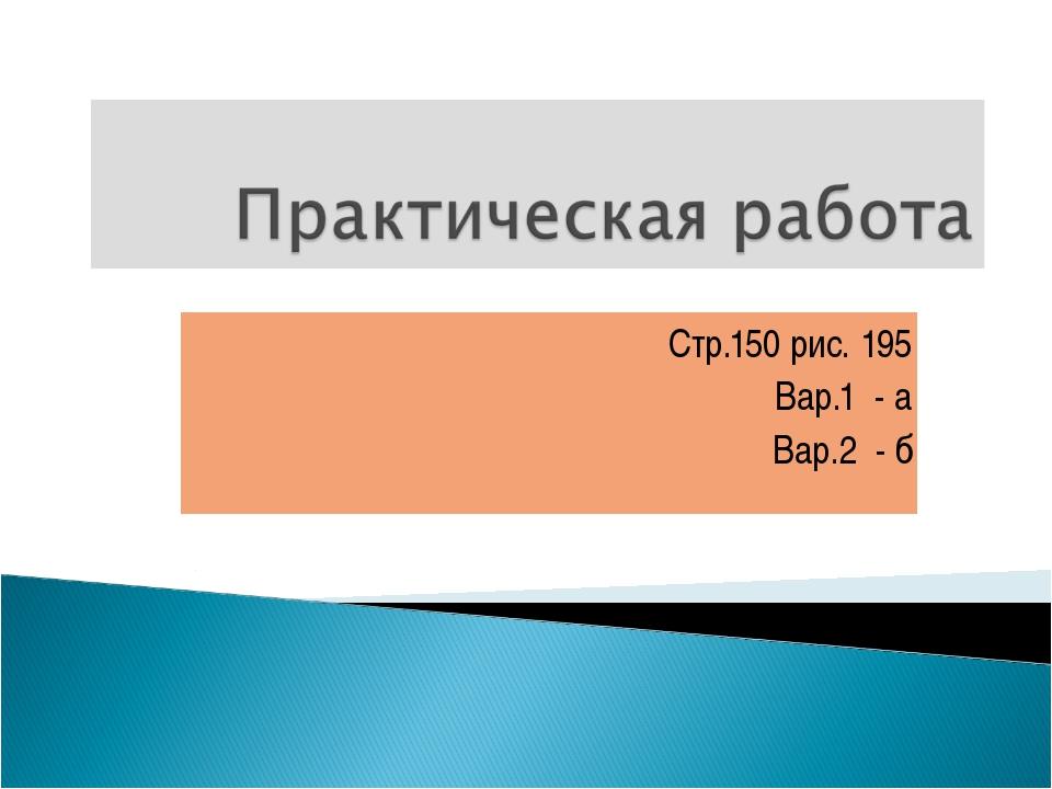 Стр.150 рис. 195 Вар.1 - а Вар.2 - б