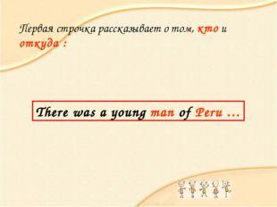 Первая строчка рассказывает о том, кто и откуда : There was a young man of Pe