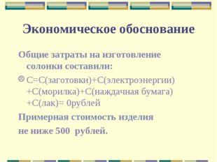 Экономическое обоснование Общие затраты на изготовление солонки составили: С=