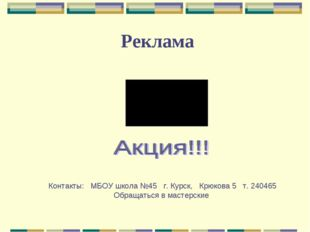 Реклама Контакты: МБОУ школа №45 г. Курск, Крюкова 5 т. 240465 Обращаться в