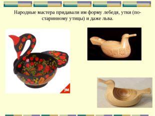 Народные мастера придавали им форму лебедя, утки (по-старинному утицы) и даже