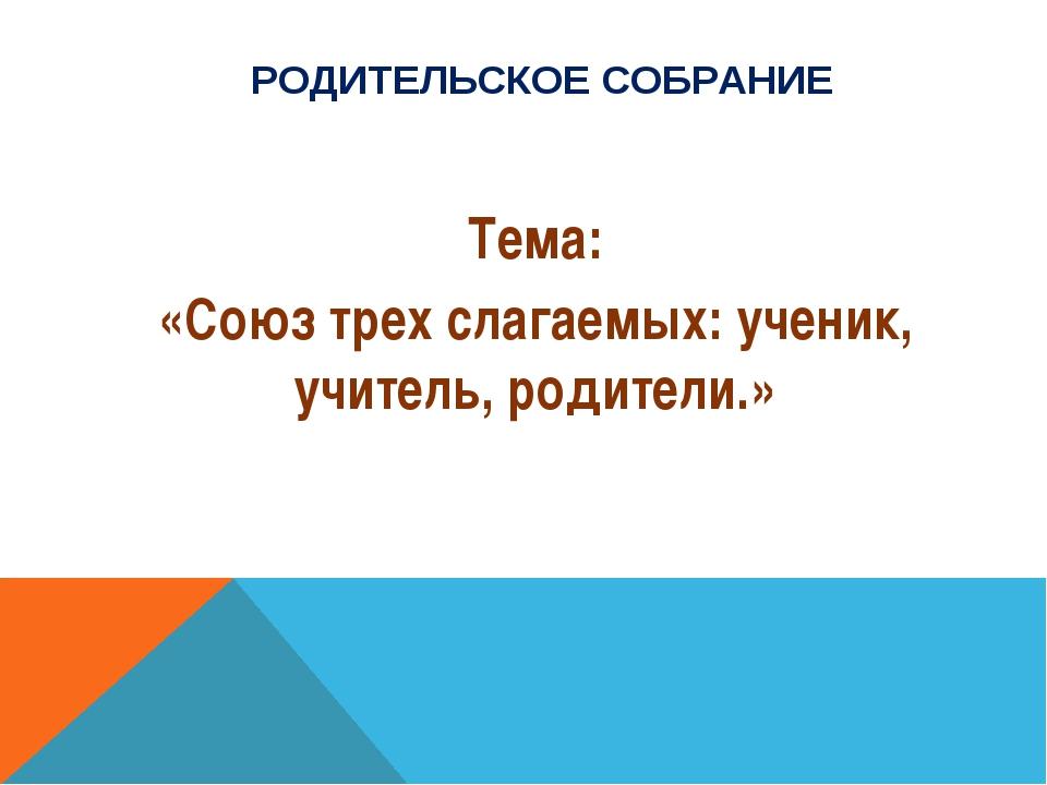 РОДИТЕЛЬСКОЕ СОБРАНИЕ Тема: «Союз трех слагаемых: ученик, учитель, родители.»