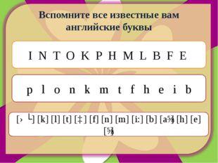 Вспомните все известные вам английские буквы I N T O K P H M L B F E p l o n