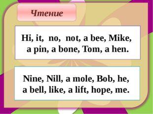 Чтение Hi, it, no, not, a bee, Mike, a pin, a bone, Tom, a hen. Nine, Nill, a