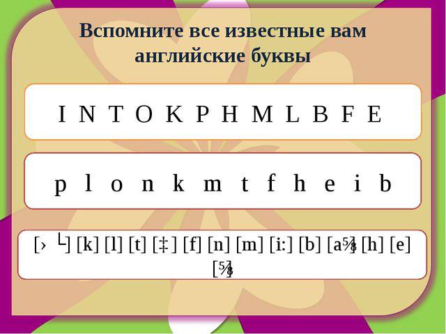 Вспомните все известные вам английские буквы I N T O K P H M L B F E p l o n...