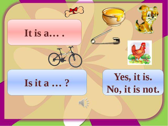 It is a… . Is it a … ? Yes, it is. No, it is not.