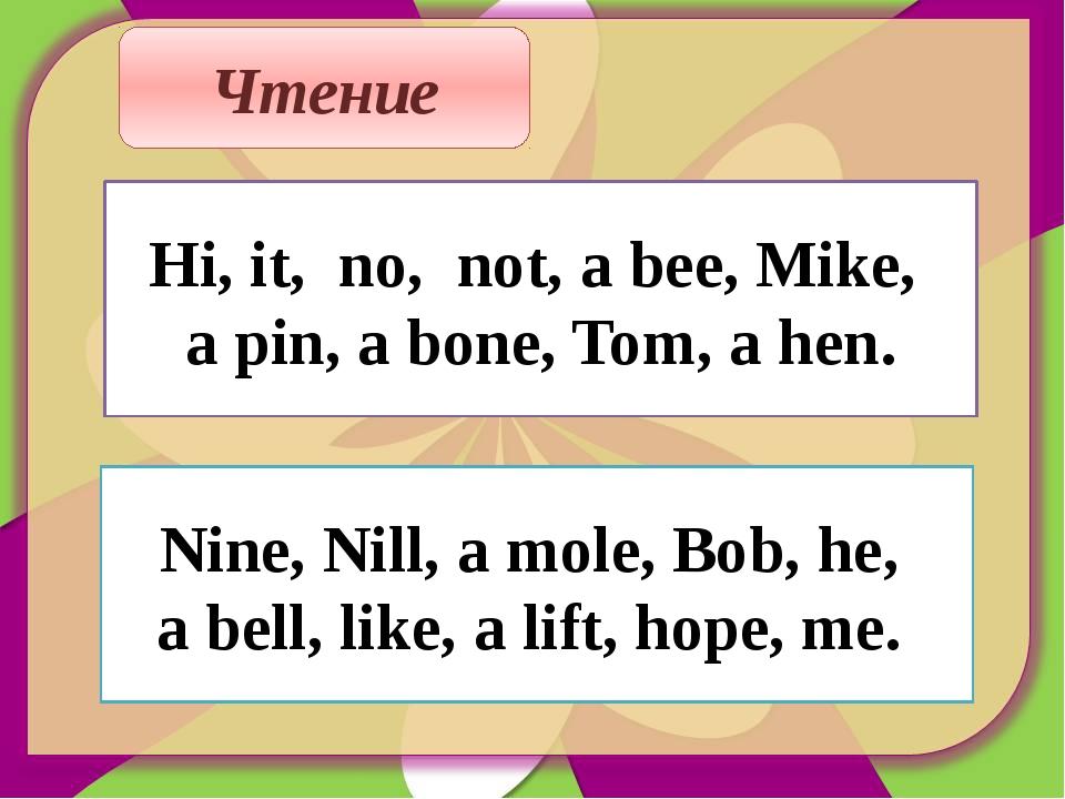 Чтение Hi, it, no, not, a bee, Mike, a pin, a bone, Tom, a hen. Nine, Nill, a...