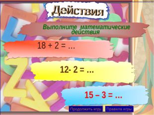 Выполните математические действия 12- 2 = … 18 + 2 = … 15 – 3 = … Продолжить