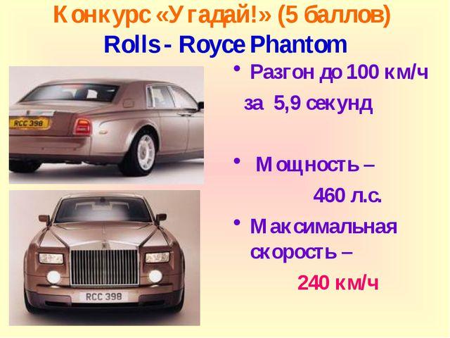 Конкурс «Угадай!» (5 баллов) Rolls - Royce Phantom Разгон до 100 км/ч за 5,9...