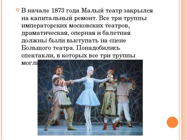 В начале 1873 года Малый театр закрылся на капитальный ремонт. Все три труппы...