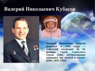 Валерий Николаевич Кубасов Валерий Николаевич Кубасов (родился в 1935 году) —