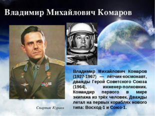 Владимир Михайлович Комаров Владимир Михайлович Комаров (1927-1967) — лётчик-