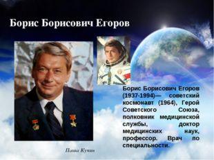 Борис Борисович Егоров Борис Борисович Егоров (1937-1994)— советский космонав