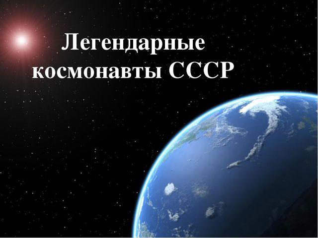 Легендарные космонавты СССР