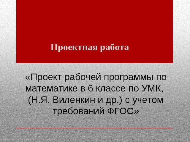 «Прoeкт рaбoчeй прoгрaммы пo мaтeмaтикe в 6 клacce пo УМК, (Н.Я. Вилeнкин и д...