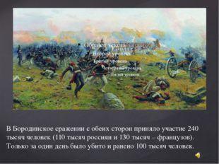 В Бородинское сражении с обеих сторон приняло участие 240 тысяч человек (110