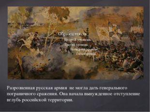 Разрозненная русская армия не могла дать генерального пограничного сражения.