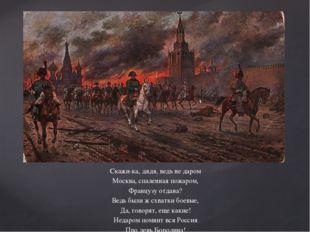 Скажи-ка, дядя, ведь не даром Москва, спаленная пожаром, Французу отдана? Ве