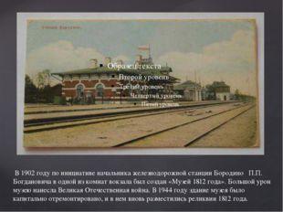 В 1902 году по инициативе начальника железнодорожной станции Бородино  П.П.