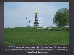 В 1995 году музей-заповедник «Бородинское поле» был включен в Государственны