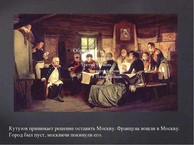 Кутузов принимает решение оставить Москву. Французы вошли в Москву. Город был...