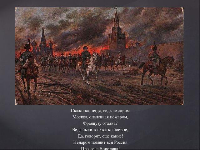 Скажи-ка, дядя, ведь не даром Москва, спаленная пожаром, Французу отдана? Ве...