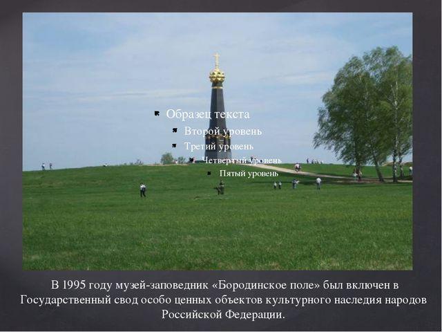 В 1995 году музей-заповедник «Бородинское поле» был включен в Государственны...