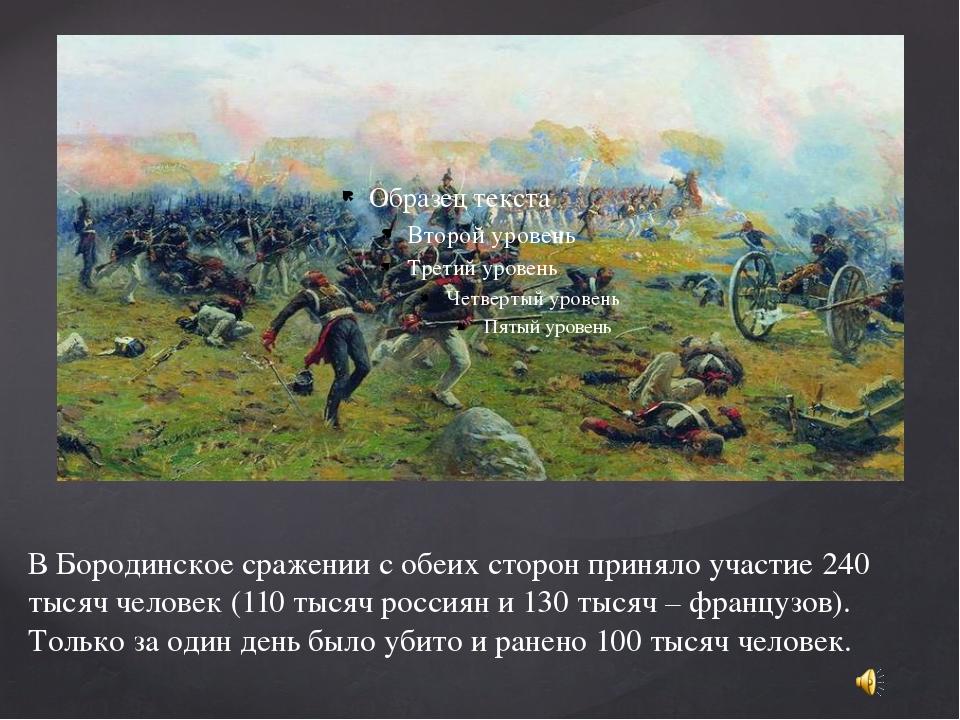 В Бородинское сражении с обеих сторон приняло участие 240 тысяч человек (110...