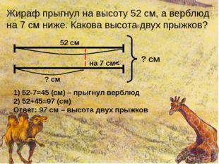 Жираф прыгнул на высоту 52 см, а верблюд на 7 см ниже. Какова высота двух пры