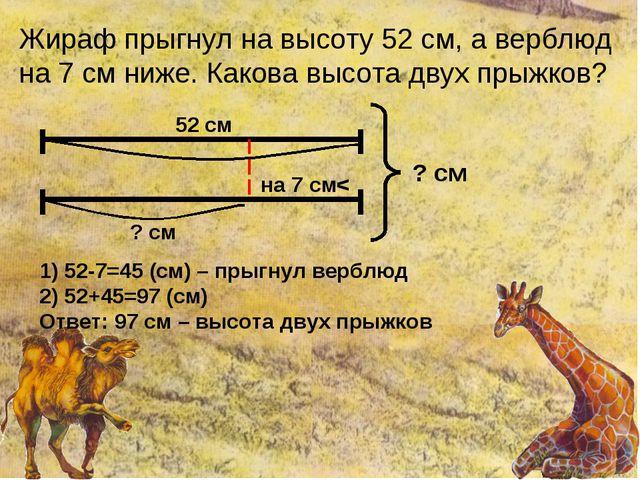 Жираф прыгнул на высоту 52 см, а верблюд на 7 см ниже. Какова высота двух пры...