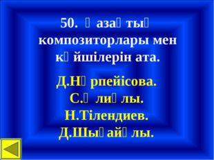 50. Қазақтың композиторлары мен күйшілерін ата. Д.Нүрпейісова. С.Әлиұлы. Н.Ті