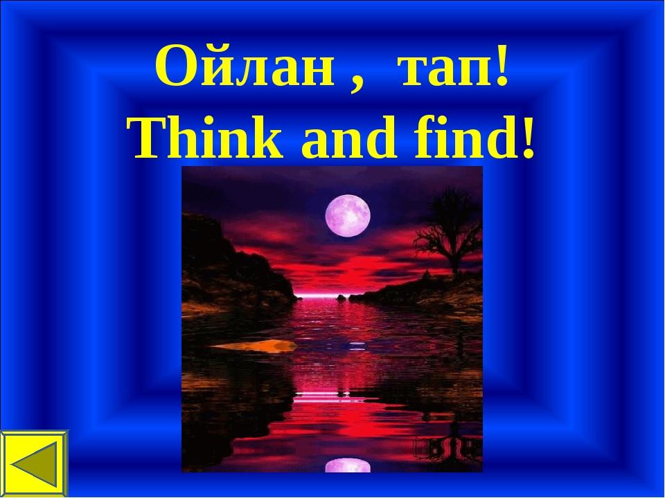 Ойлан , тап! Think and find!
